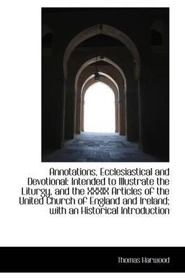 Annotations, Ecclesiastical and Devotional Intended to Illustrate the Liturgy, and the XXXIX Articl by Thomas Harwood