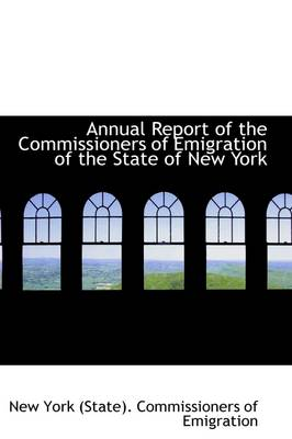 Annual Report of the Commissioners of Emigration of the State of New York by (State) Commissioners of Emigrat York (State) Commissioners of Emigrat, York (State) Commissioners of Emigrat