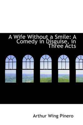 A Wife Without a Smile A Comedy in Disguise, in Three Acts by Arthur Wing, Sir Pinero