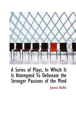 A Series of Plays in Which It Is Attempted to Delineate the Stronger Passions of the Mind by Joanna Baillie
