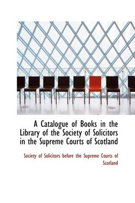 A Catalogue of Books in the Library of the Society of Solicitors in the Supreme Courts of Scotland by Solicitors Before the Supreme Court Of Solicitors Before the Supreme Court, Of Solicitors Before the Supreme Court