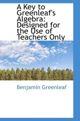 A Key to Greenleaf's Algebra Designed for the Use of Teachers Only by Benjamin Greenleaf