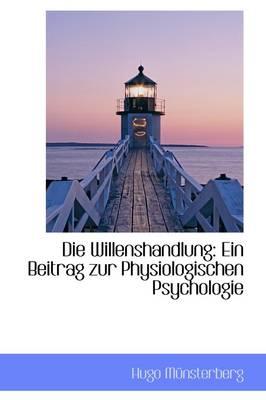 Die Willenshandlung Ein Beitrag Zur Physiologischen Psychologie by Hugo Mnsterberg, Hugo Munsterberg
