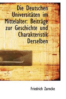 Die Deutschen Universitaten Im Mittelalter Beitrage Zur Geschichte Und Charakteristik Derselben by Friedrich Zarncke
