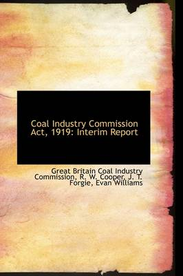 Coal Industry Commission ACT, 1919 Interim Report by Great Britain Coal Industr Commission