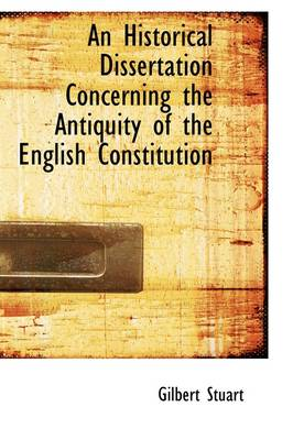 An Historical Dissertation Concerning the Antiquity of the English Constitution by Gilbert Stuart