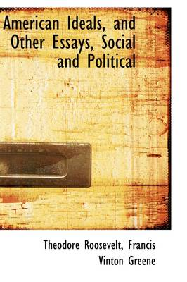 American Ideals, and Other Essays, Social and Political by Theodore, IV Roosevelt