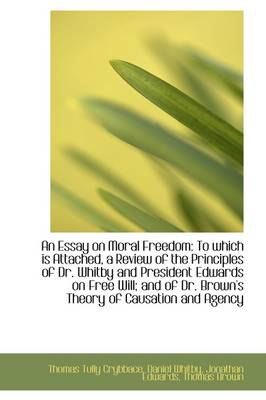 An Essay on Moral Freedom To Which Is Attached, a Review of the Principles of Dr. Whitby and Presid by Thomas Tully Crybbace