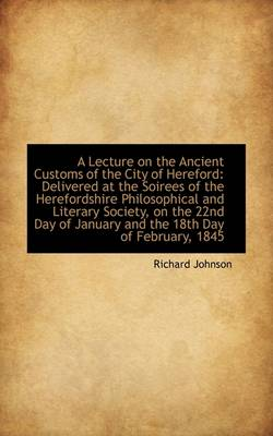 A Lecture on the Ancient Customs of the City of Hereford Delivered at the Soirees of the Herefordsh by Dr Richard, PH D Johnson