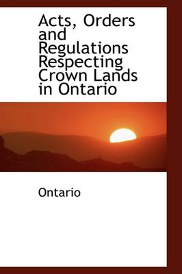 Acts, Orders and Regulations Respecting Crown Lands in Ontario by Ontario