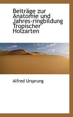 Beitr GE Zur Anatomie Und Jahres-Ringbildung Tropischer Holzarten by Alfred Ursprung
