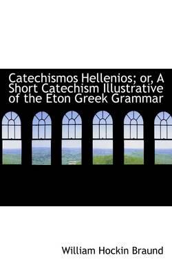 Catechismos Hellenios; Or, a Short Catechism Illustrative of the Eton Greek Grammar by William Hockin Braund
