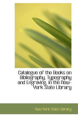 Catalogue of the Books on Bibliography, Typography and Engraving, in the New-York State Library by New York State Library