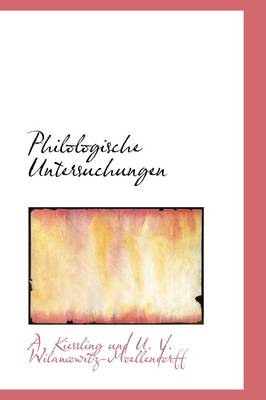 Philologische Untersuchungen by Und U V Wilamowitz-Moellen Kiessling Und U V Wilamowitz-Moellen, Kiessling Und U V Wilamowitz-Moellen