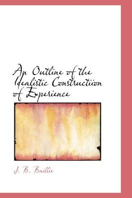 An Outline of the Idealistic Constructiion of Experience by Sir J B Baillie