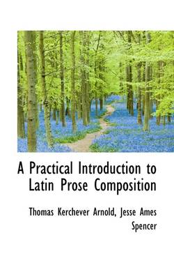 A Practical Introduction to Latin Prose Composition by Thomas Kerchever Arnold