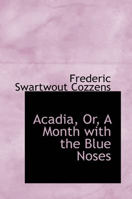 Acadia, Or, a Month with the Blue Noses by Frederic Swartwout Cozzens