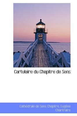 Cartulaire Du Chapitre de Sens by Cathdrale De Sens Chapitre, Cath Drale De Sens Chapitre, Cathedrale De Sens Chapitre