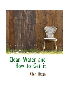 Clean Water and How to Get It by Allen (University of Alberta) Hazen