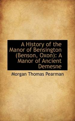 A History of the Manor of Bensington A Manor of Ancient Demesne by Morgan Thomas Pearman
