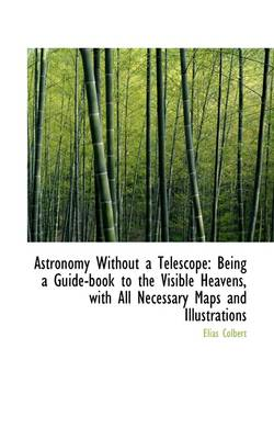 Astronomy Without a Telescope Being a Guide Book to the Visible Heavens by Elias Colbert