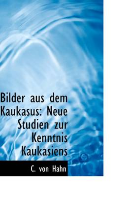 Bilder Aus Dem Kaukasus Neue Studien Zur Kenntnis Kaukasiens by C Von Hahn