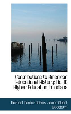 Contributions to American Educational History No. 10 Higher Education in Indiana by Professor Herbert Baxter Adams