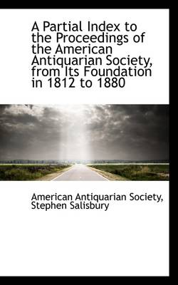 A Partial Index to the Proceedings of the American Antiquarian Society, from Its Foundation in 1812 by Society of American Antiquarian