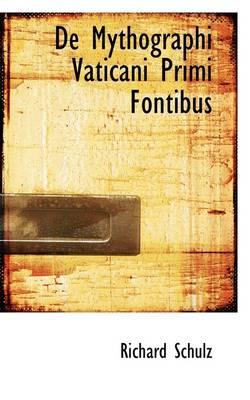 de Mythographi Vaticani Primi Fontibus by Richard, PhD (University of Pittsburgh School of Medicine) Schulz