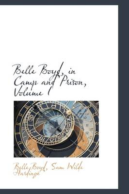 Belle Boyd, in Camp and Prison, Volume I by Belle Boyd