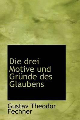 Die Drei Motive Und Gr Nde Des Glaubens by Gustav Theodor Fechner