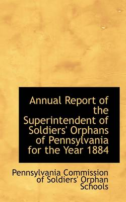 Annual Report of the Superintendent of Soldiers' Orphans of Pennsylvania for the Year 1884 by Of Soldiers' Orphan Schools Commission of Soldiers' Orphan Schools, Commission of Soldiers' Orphan Schools