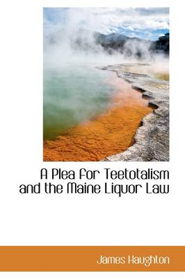A Plea for Teetotalism and the Maine Liquor Law by James Haughton