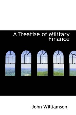 A Treatise of Military Finance by John (United Hospital Fund New York) Williamson