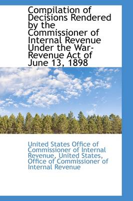 Compilation of Decisions Rendered by the Commissioner of Internal Revenue Under the War-Revenue ACT by United States Office of Commi Revenue