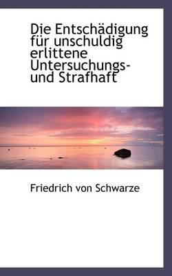 Die Entsch Digung Fur Unschuldig Erlittene Untersuchungs- Und Strafhaft by Friedrich Von Schwarze