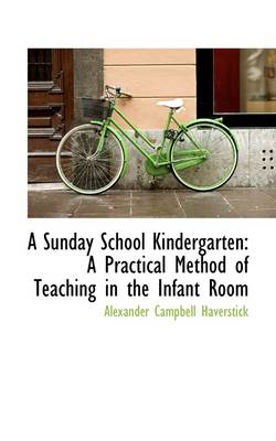 A Sunday School Kindergarten A Practical Method of Teaching in the Infant Room by Alexander Campbell Haverstick