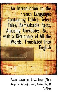An Introduction to the French Language Containing Fables, Select Tales, Remarkable Facts, Amusing a by de Adam