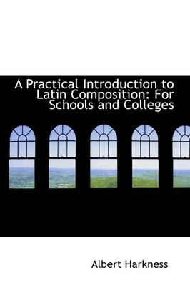 A Practical Introduction to Latin Composition For Schools and Colleges by Albert Harkness