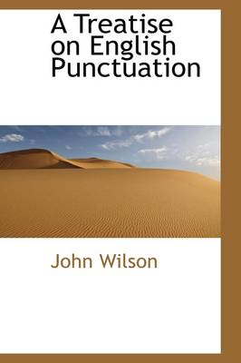 A Treatise on English Punctuation by John (Newcastle Upon Tyne Polytechnic) Wilson