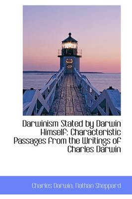 Darwinism Stated by Darwin Himself Characteristic Passages from the Writings of Charles Darwin by Professor Charles Darwin