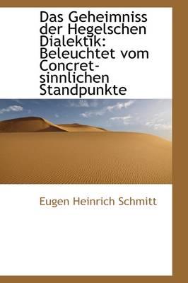 Das Geheimniss Der Hegelschen Dialektik Beleuchtet Vom Concret-Sinnlichen Standpunkte by Eugen Heinrich Schmitt