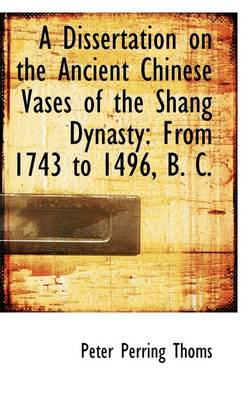 A Dissertation on the Ancient Chinese Vases of the Shang Dynasty From 1743 to 1496, B. C. by Peter Perring Thoms