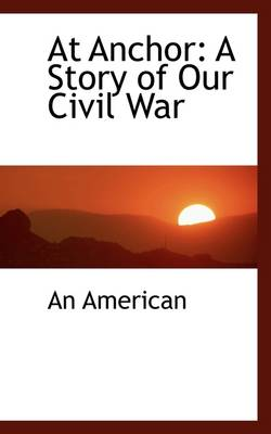 At Anchor A Story of Our Civil War by An American