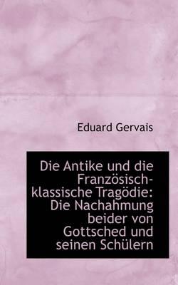 Die Antike Und Die Franz Sisch-Klassische Trag Die Die Nachahmung Beider Von Gottsched Und Seinen S by Eduard Gervais