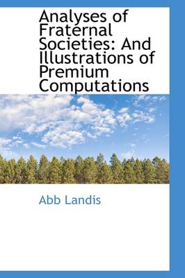Analyses of Fraternal Societies And Illustrations of Premium Computations by Abb Landis