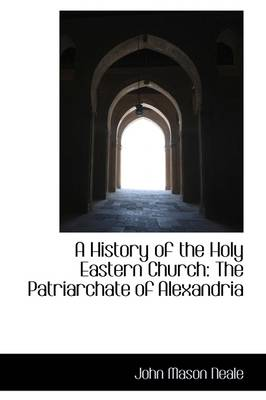 A History of the Holy Eastern Church The Patriarchate of Alexandria by John Mason Neale