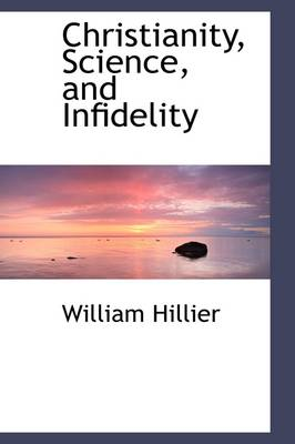 Christianity, Science, and Infidelity by William Hillier