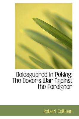 Beleaguered in Peking The Boxer's War Against the Foreigner by Robert, Jr. Coltman
