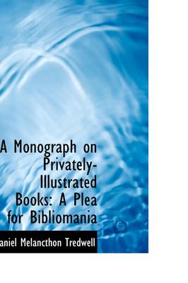 A Monograph on Privately-Illustrated Books A Plea for Bibliomania by Daniel Melancthon Tredwell